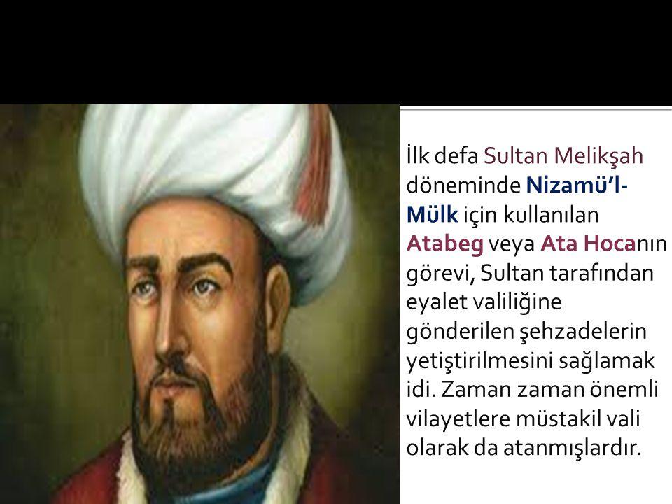İlk defa Sultan Melikşah döneminde Nizamü'l-Mülk için kullanılan Atabeg veya Ata Hocanın görevi, Sultan tarafından eyalet valiliğine gönderilen şehzadelerin yetiştirilmesini sağlamak idi.