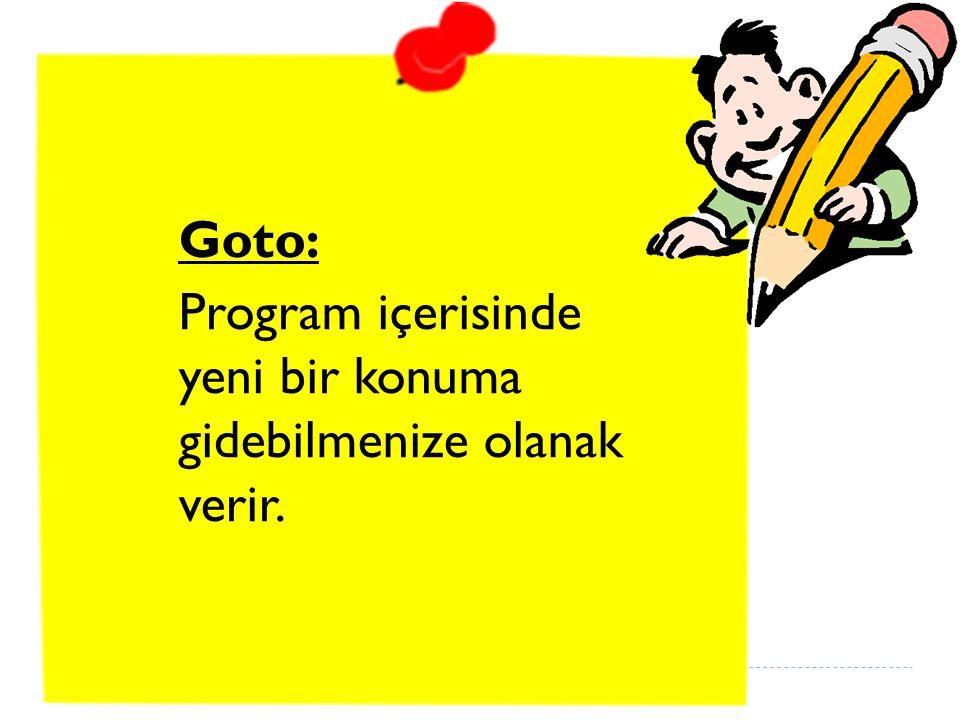 Goto: Program içerisinde yeni bir konuma gidebilmenize olanak verir.
