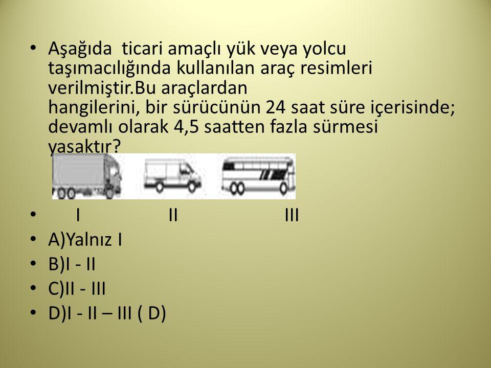 Aşağıda ticari amaçlı yük veya yolcu taşımacılığında kullanılan araç resimleri verilmiştir.Bu araçlardan hangilerini, bir sürücünün 24 saat süre içerisinde; devamlı olarak 4,5 saatten fazla sürmesi yasaktır I