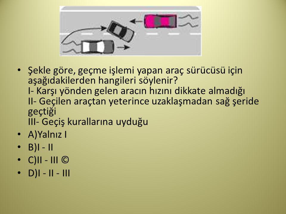 Şekle göre, geçme işlemi yapan araç sürücüsü için aşağıdakilerden hangileri söylenir I- Karşı yönden gelen aracın hızını dikkate almadığı II- Geçilen araçtan yeterince uzaklaşmadan sağ şeride geçtiği III- Geçiş kurallarına uyduğu
