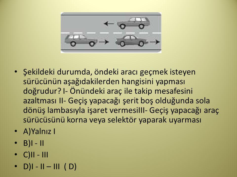 Şekildeki durumda, öndeki aracı geçmek isteyen sürücünün aşağıdakilerden hangisini yapması doğrudur I- Önündeki araç ile takip mesafesini azaltması II- Geçiş yapacağı şerit boş olduğunda sola dönüş lambasıyla işaret vermesiIII- Geçiş yapacağı araç sürücüsünü korna veya selektör yaparak uyarması