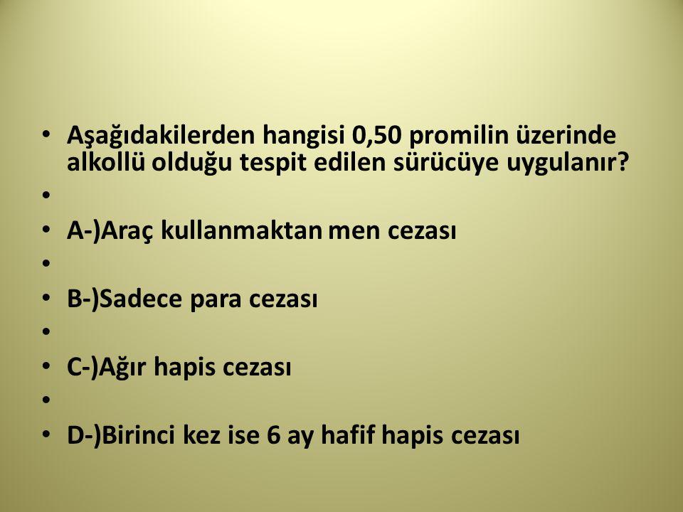 Aşağıdakilerden hangisi 0,50 promilin üzerinde alkollü olduğu tespit edilen sürücüye uygulanır