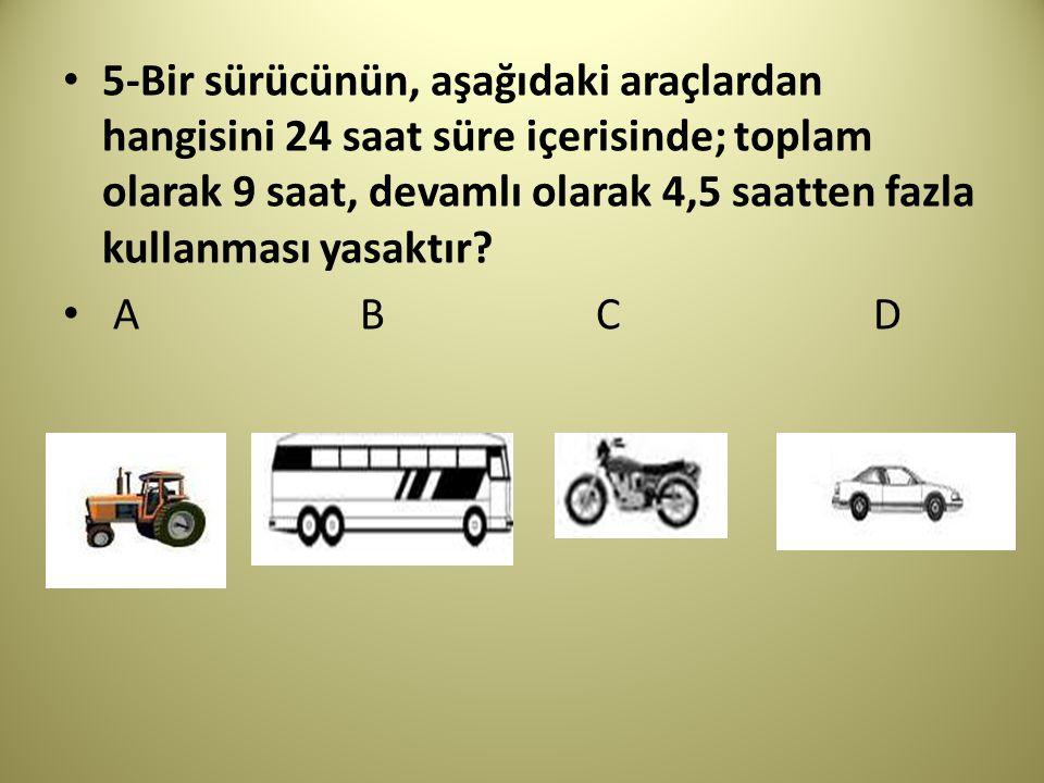 5-Bir sürücünün, aşağıdaki araçlardan hangisini 24 saat süre içerisinde; toplam olarak 9 saat, devamlı olarak 4,5 saatten fazla kullanması yasaktır