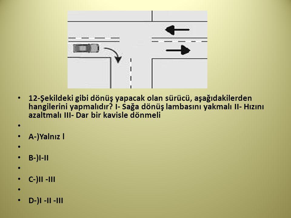 12-Şekildeki gibi dönüş yapacak olan sürücü, aşağıdakilerden hangilerini yapmalıdır I- Sağa dönüş lambasını yakmalı II- Hızını azaltmalı III- Dar bir kavisle dönmeli