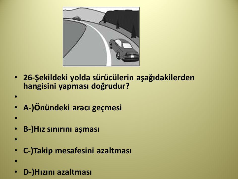 26-Şekildeki yolda sürücülerin aşağıdakilerden hangisini yapması doğrudur