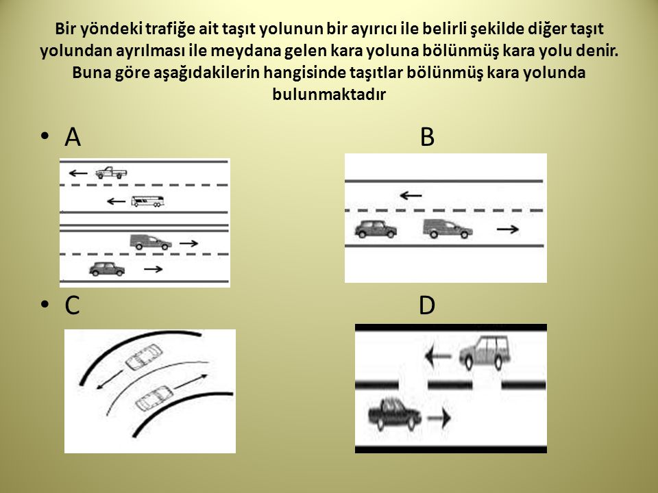 Bir yöndeki trafiğe ait taşıt yolunun bir ayırıcı ile belirli şekilde diğer taşıt yolundan ayrılması ile meydana gelen kara yoluna bölünmüş kara yolu denir. Buna göre aşağıdakilerin hangisinde taşıtlar bölünmüş kara yolunda bulunmaktadır