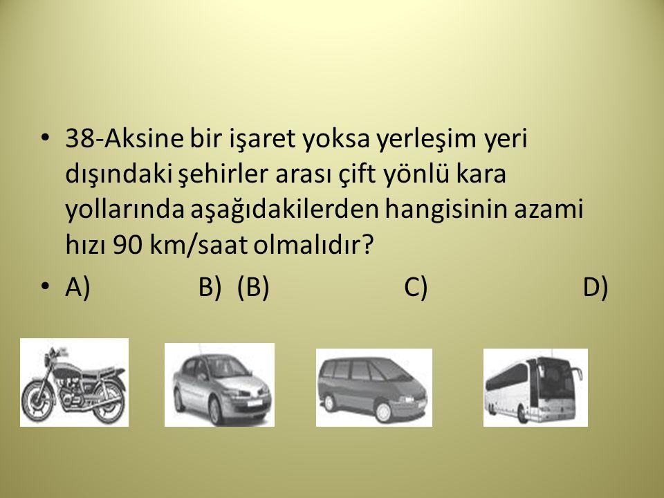38-Aksine bir işaret yoksa yerleşim yeri dışındaki şehirler arası çift yönlü kara yollarında aşağıdakilerden hangisinin azami hızı 90 km/saat olmalıdır