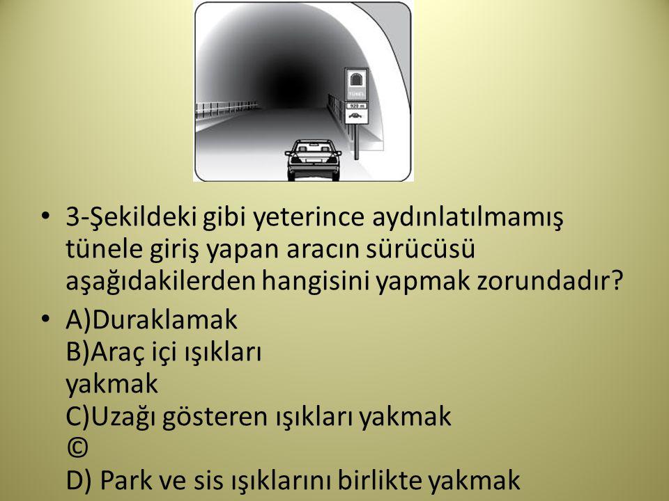 3-Şekildeki gibi yeterince aydınlatılmamış tünele giriş yapan aracın sürücüsü aşağıdakilerden hangisini yapmak zorundadır
