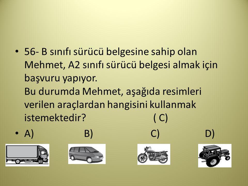 56- B sınıfı sürücü belgesine sahip olan Mehmet, A2 sınıfı sürücü belgesi almak için başvuru yapıyor. Bu durumda Mehmet, aşağıda resimleri verilen araçlardan hangisini kullanmak istemektedir ( C)