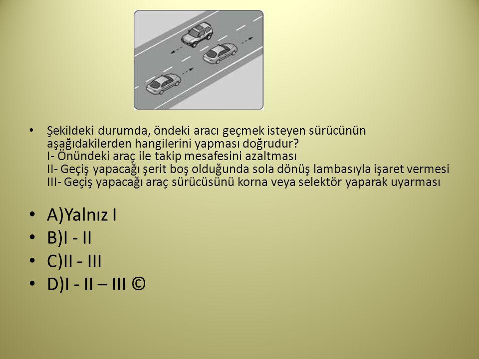 A)Yalnız I B)I - II C)II - III D)I - II – III ©