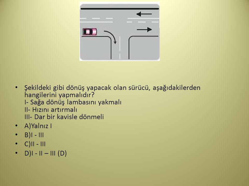 Şekildeki gibi dönüş yapacak olan sürücü, aşağıdakilerden hangilerini yapmalıdır I- Sağa dönüş lambasını yakmalı II- Hızını artırmalı III- Dar bir kavisle dönmeli
