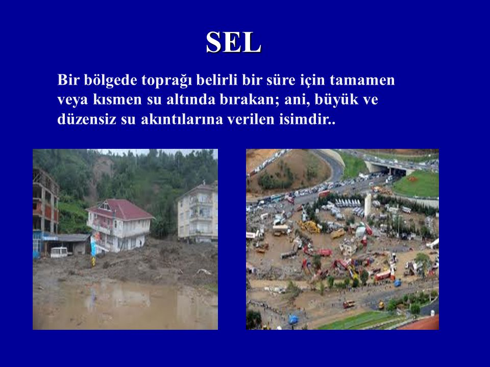 SEL Bir bölgede toprağı belirli bir süre için tamamen veya kısmen su altında bırakan; ani, büyük ve düzensiz su akıntılarına verilen isimdir..