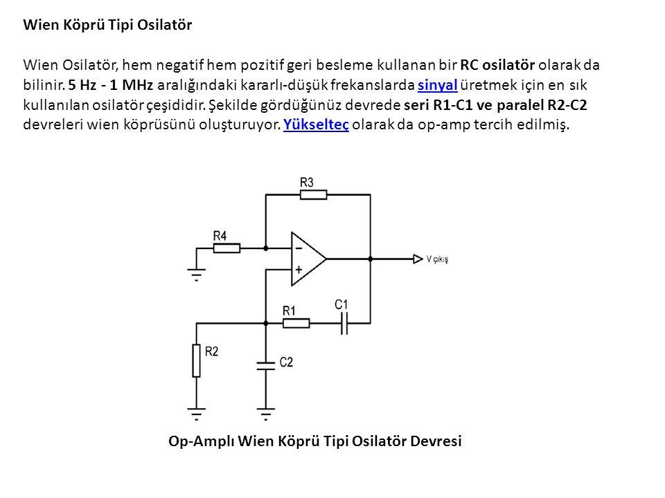 Wien Köprü Tipi Osilatör Wien Osilatör, hem negatif hem pozitif geri besleme kullanan bir RC osilatör olarak da bilinir. 5 Hz - 1 MHz aralığındaki kararlı-düşük frekanslarda sinyal üretmek için en sık kullanılan osilatör çeşididir. Şekilde gördüğünüz devrede seri R1-C1 ve paralel R2-C2 devreleri wien köprüsünü oluşturuyor. Yükselteç olarak da op-amp tercih edilmiş.
