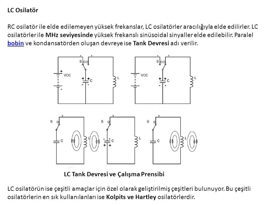LC Osilatör RC osilatör ile elde edilemeyen yüksek frekanslar, LC osilatörler aracılığıyla elde edilirler. LC osilatörler ile MHz seviyesinde yüksek frekanslı sinüsoidal sinyaller elde edilebilir. Paralel bobin ve kondansatörden oluşan devreye ise Tank Devresi adı verilir.