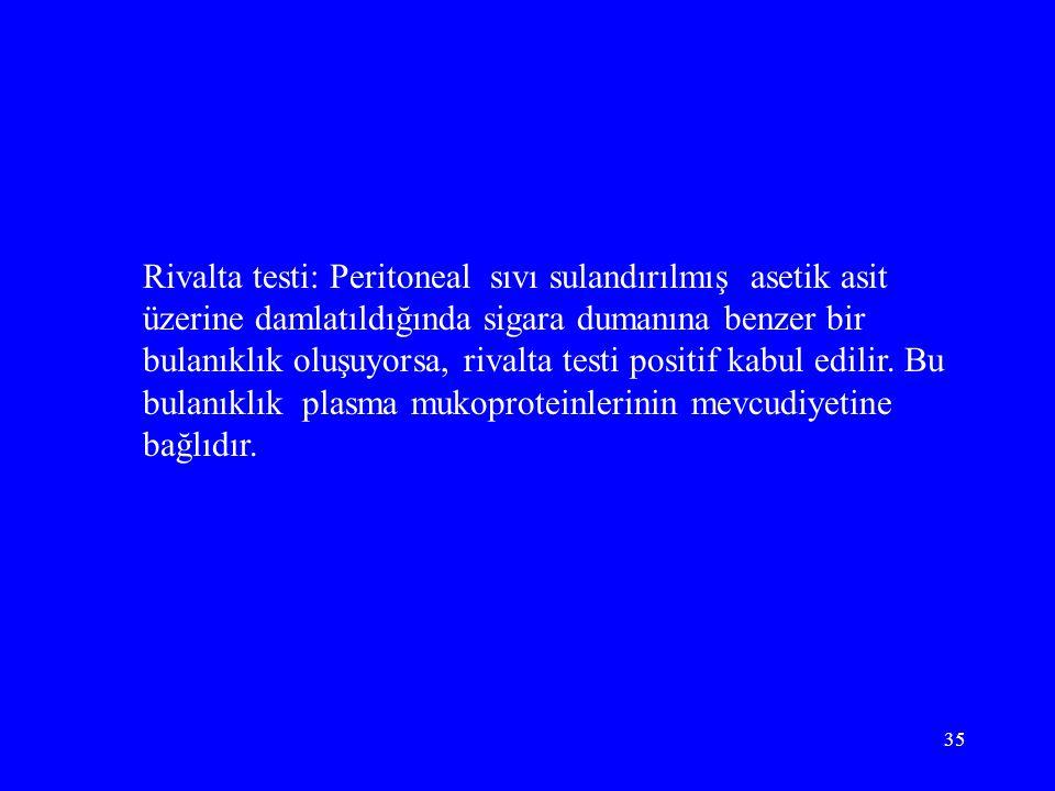 Rivalta testi: Peritoneal sıvı sulandırılmış asetik asit üzerine damlatıldığında sigara dumanına benzer bir bulanıklık oluşuyorsa, rivalta testi positif kabul edilir.
