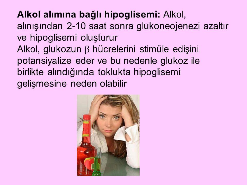 Alkol alımına bağlı hipoglisemi: Alkol, alınışından 2-10 saat sonra glukoneojenezi azaltır ve hipoglisemi oluşturur
