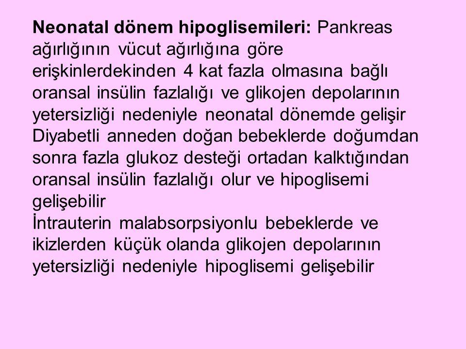 Neonatal dönem hipoglisemileri: Pankreas ağırlığının vücut ağırlığına göre erişkinlerdekinden 4 kat fazla olmasına bağlı oransal insülin fazlalığı ve glikojen depolarının yetersizliği nedeniyle neonatal dönemde gelişir