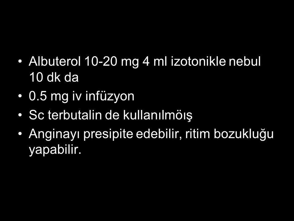 Albuterol 10-20 mg 4 ml izotonikle nebul 10 dk da 0.5 mg iv infüzyon