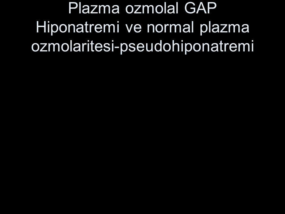 Plazma ozmolal GAP Hiponatremi ve normal plazma ozmolaritesi-pseudohiponatremi