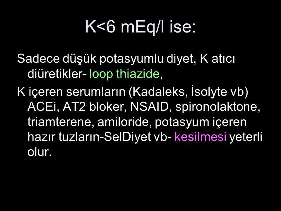 K<6 mEq/l ise: Sadece düşük potasyumlu diyet, K atıcı diüretikler- loop thiazide,