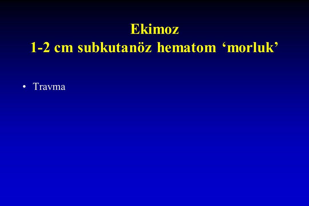 Ekimoz 1-2 cm subkutanöz hematom 'morluk'