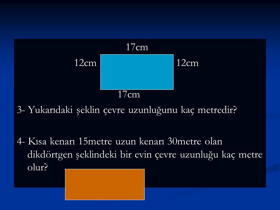 17cm 12cm 12cm. 3- Yukarıdaki şeklin çevre uzunluğunu kaç metredir