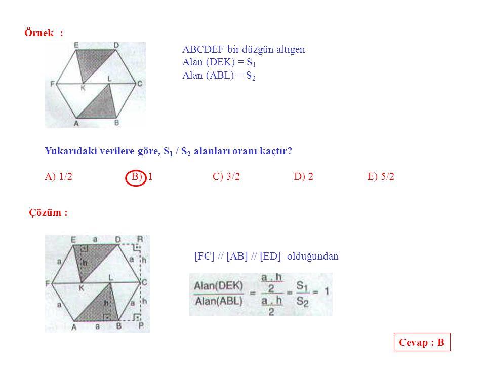 Örnek : ABCDEF bir düzgün altıgen. Alan (DEK) = S1. Alan (ABL) = S2. Yukarıdaki verilere göre, S1 / S2 alanları oranı kaçtır