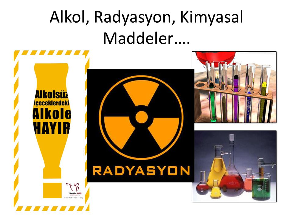 Alkol, Radyasyon, Kimyasal Maddeler….