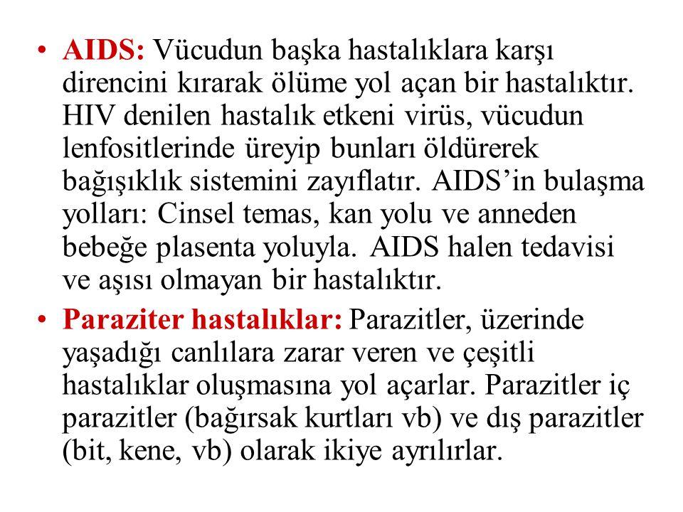 AIDS: Vücudun başka hastalıklara karşı direncini kırarak ölüme yol açan bir hastalıktır. HIV denilen hastalık etkeni virüs, vücudun lenfositlerinde üreyip bunları öldürerek bağışıklık sistemini zayıflatır. AIDS'in bulaşma yolları: Cinsel temas, kan yolu ve anneden bebeğe plasenta yoluyla. AIDS halen tedavisi ve aşısı olmayan bir hastalıktır.