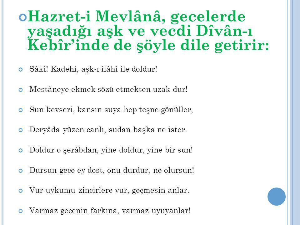 Hazret-i Mevlânâ, gecelerde yaşadığı aşk ve vecdi Dîvân-ı Kebîr'inde de şöyle dile getirir: