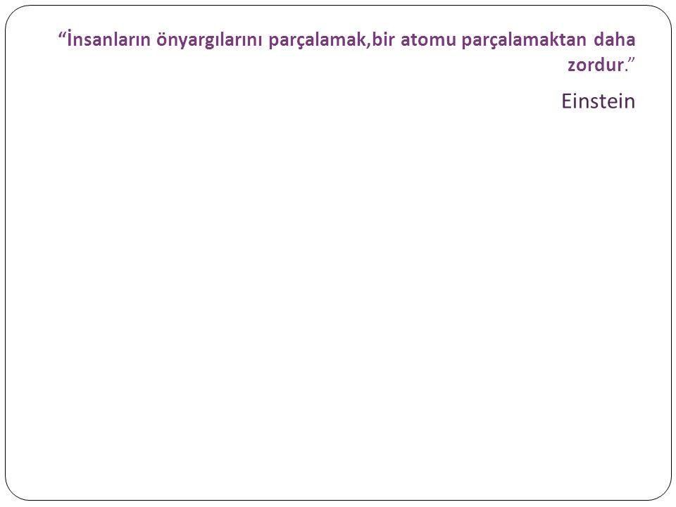 İnsanların önyargılarını parçalamak,bir atomu parçalamaktan daha zordur. Einstein