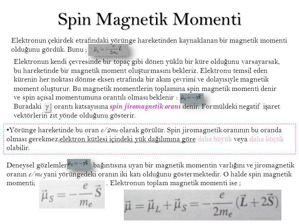 Spin Magnetik Momenti Elektronun çekirdek etrafındaki yörünge hareketinden kaynaklanan bir magnetik momenti olduğunu gördük. Bunu ;