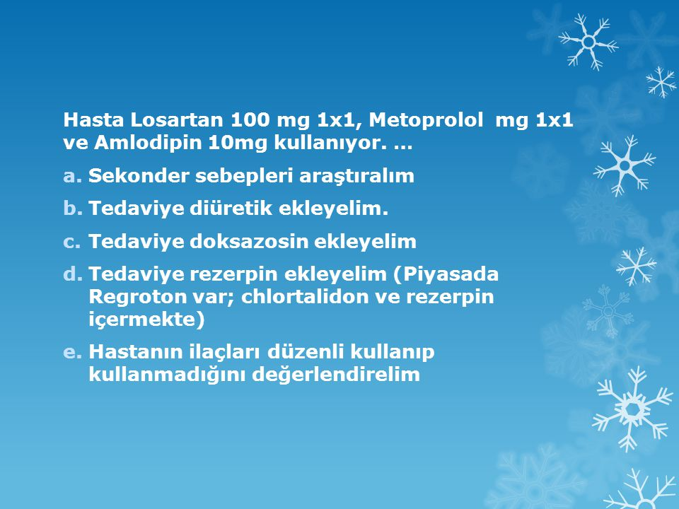 Hasta Losartan 100 mg 1x1, Metoprolol mg 1x1 ve Amlodipin 10mg kullanıyor. …