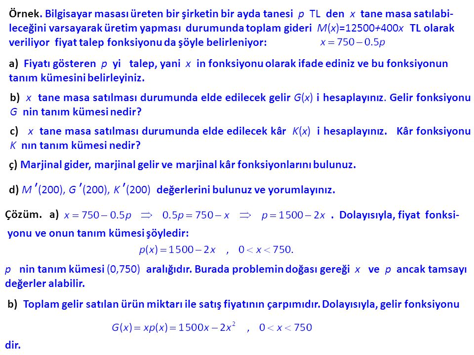 Örnek. Bilgisayar masası üreten bir şirketin bir ayda tanesi p TL den x tane masa satılabi-leceğini varsayarak üretim yapması durumunda toplam gideri M(x)=12500+400x TL olarak veriliyor fiyat talep fonksiyonu da şöyle belirleniyor: