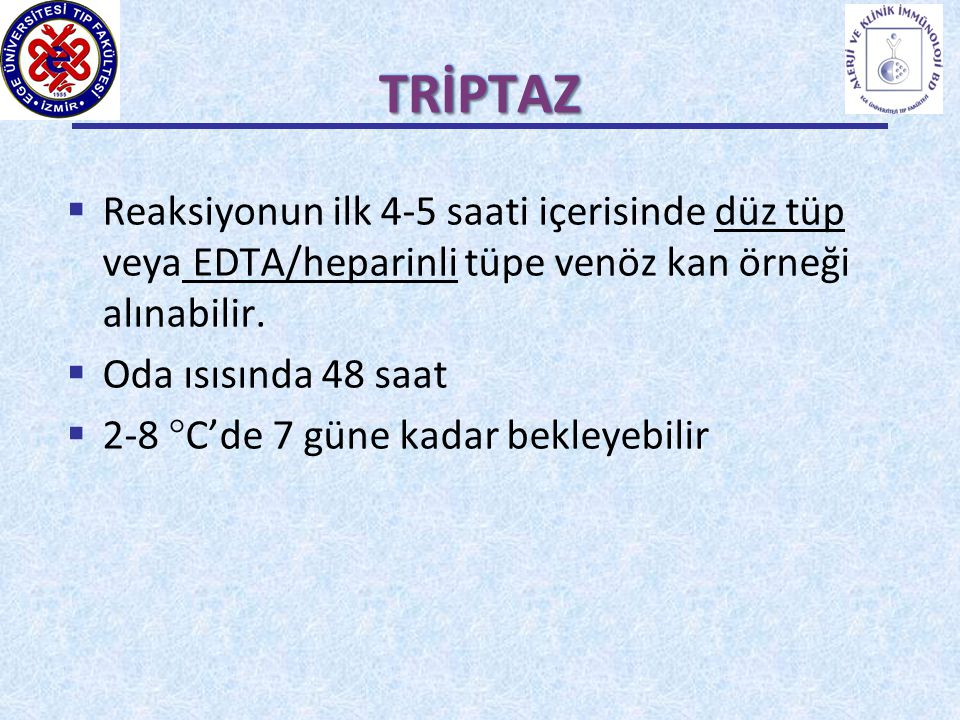 TRİPTAZ Reaksiyonun ilk 4-5 saati içerisinde düz tüp veya EDTA/heparinli tüpe venöz kan örneği alınabilir.