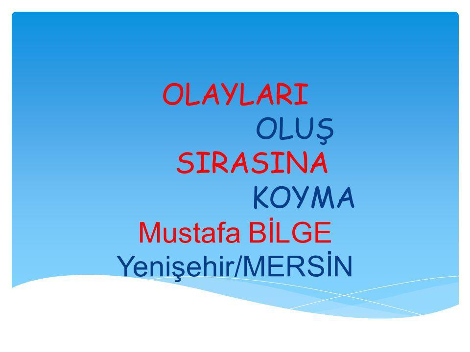 OLAYLARI OLUŞ SIRASINA KOYMA Mustafa BİLGE Yenişehir/MERSİN