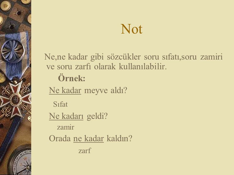Not Ne,ne kadar gibi sözcükler soru sıfatı,soru zamiri ve soru zarfı olarak kullanılabilir. Örnek: