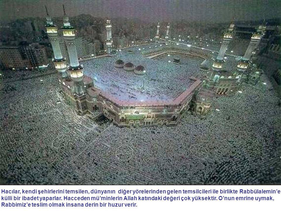 Hacılar, kendi şehirlerini temsilen, dünyanın diğer yörelerinden gelen temsilcileri ile birlikte Rabbülalemin'e külli bir ibadet yaparlar.