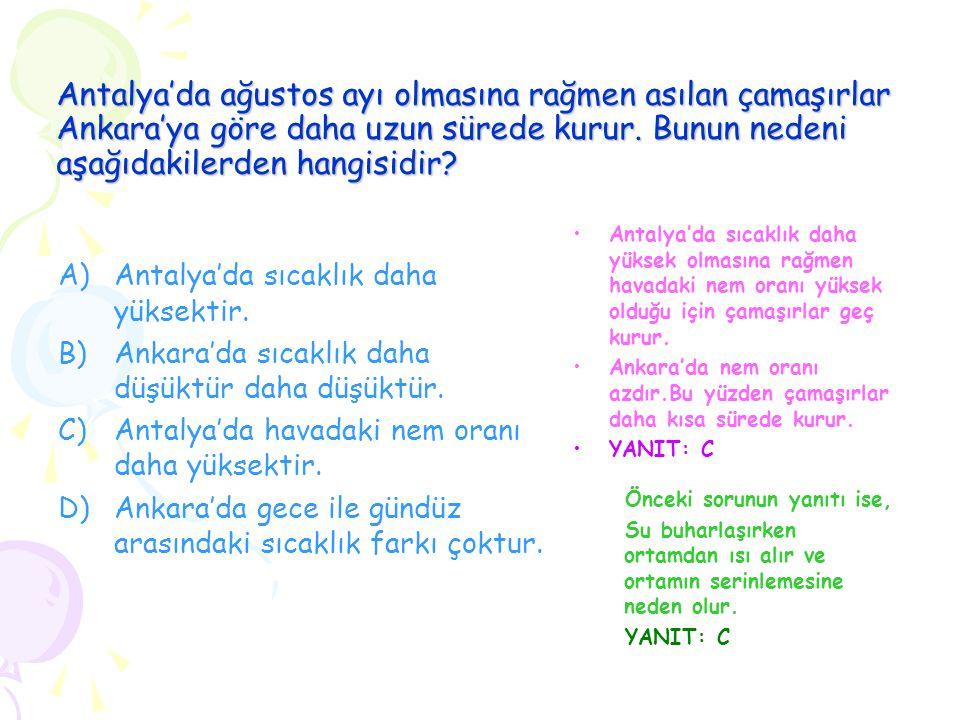 Antalya'da ağustos ayı olmasına rağmen asılan çamaşırlar Ankara'ya göre daha uzun sürede kurur. Bunun nedeni aşağıdakilerden hangisidir