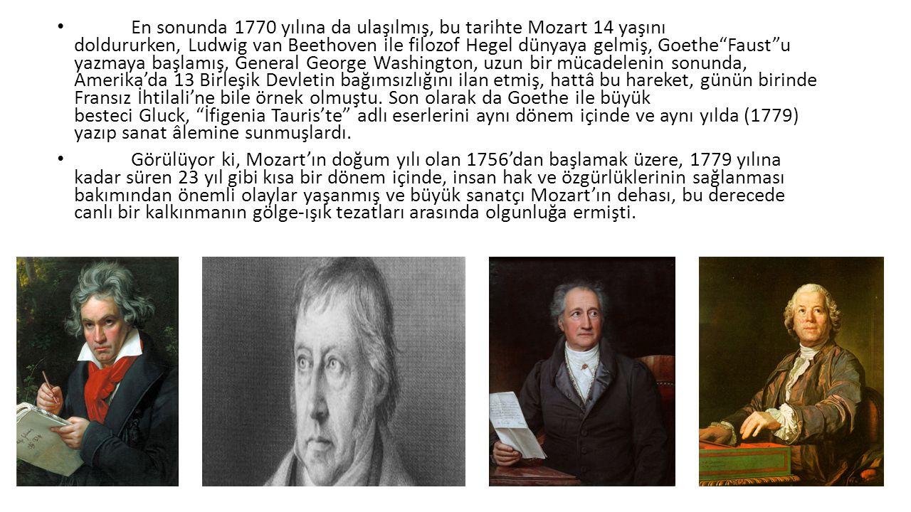 En sonunda 1770 yılına da ulaşılmış, bu tarihte Mozart 14 yaşını doldururken, Ludwig van Beethoven ile filozof Hegel dünyaya gelmiş, Goethe Faust u yazmaya başlamış, General George Washington, uzun bir mücadelenin sonunda, Amerika'da 13 Birleşik Devletin bağımsızlığını ilan etmiş, hattâ bu hareket, günün birinde Fransız İhtilali'ne bile örnek olmuştu. Son olarak da Goethe ile büyük besteci Gluck, İfigenia Tauris'te adlı eserlerini aynı dönem içinde ve aynı yılda (1779) yazıp sanat âlemine sunmuşlardı.