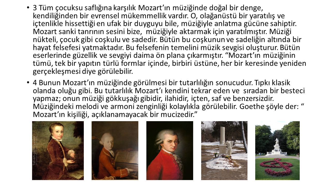 3 Tüm çocuksu saflığına karşılık Mozart'ın müziğinde doğal bir denge, kendiliğinden bir evrensel mükemmellik vardır. O, olağanüstü bir yaratılış ve içtenlikle hissettiği en ufak bir duyguyu bile, müziğiyle anlatma gücüne sahiptir. Mozart sanki tanrının sesini bize, müziğiyle aktarmak için yaratılmıştır. Müziği nükteli, çocuk gibi coşkulu ve sadedir. Bütün bu coşkunun ve sadeliğin altında bir hayat felsefesi yatmaktadır. Bu felsefenin temelini müzik sevgisi oluşturur. Bütün eserlerinde güzellik ve sevgiyi daima ön plana çıkarmıştır. Mozart'ın müziğinin tümü, tek bir yapıtın türlü formlar içinde, birbiri üstüne, her bir keresinde yeniden gerçekleşmesi diye görülebilir.