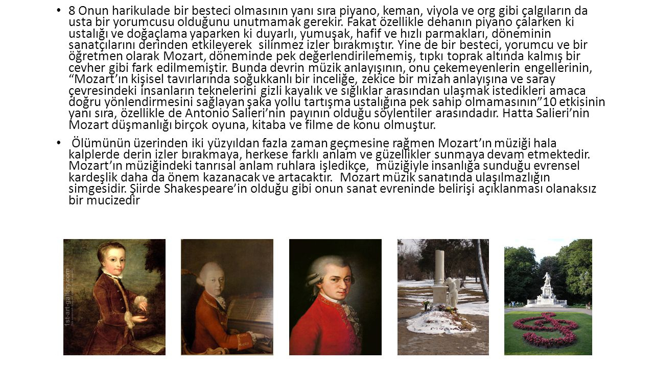 8 Onun harikulade bir besteci olmasının yanı sıra piyano, keman, viyola ve org gibi çalgıların da usta bir yorumcusu olduğunu unutmamak gerekir. Fakat özellikle dehanın piyano çalarken ki ustalığı ve doğaçlama yaparken ki duyarlı, yumuşak, hafif ve hızlı parmakları, döneminin sanatçılarını derinden etkileyerek silinmez izler bırakmıştır. Yine de bir besteci, yorumcu ve bir öğretmen olarak Mozart, döneminde pek değerlendirilememiş, tıpkı toprak altında kalmış bir cevher gibi fark edilmemiştir. Bunda devrin müzik anlayışının, onu çekemeyenlerin engellerinin, Mozart'ın kişisel tavırlarında soğukkanlı bir inceliğe, zekice bir mizah anlayışına ve saray çevresindeki insanların teknelerini gizli kayalık ve sığlıklar arasından ulaşmak istedikleri amaca doğru yönlendirmesini sağlayan şaka yollu tartışma ustalığına pek sahip olmamasının 10 etkisinin yanı sıra, özellikle de Antonio Salieri'nin payının olduğu söylentiler arasındadır. Hatta Salieri'nin Mozart düşmanlığı birçok oyuna, kitaba ve filme de konu olmuştur.