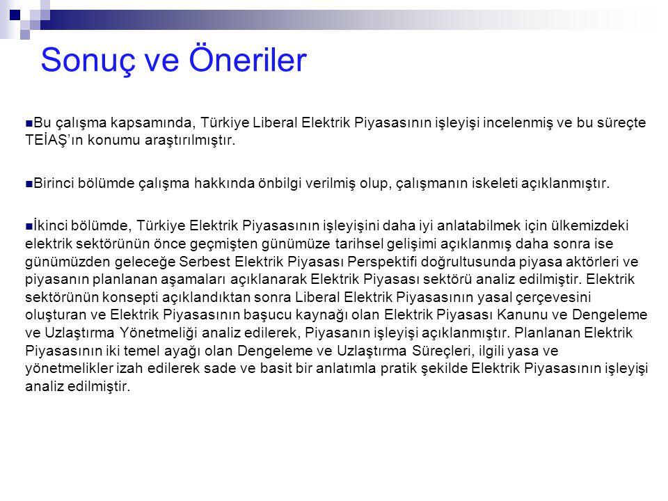 Sonuç ve Öneriler Bu çalışma kapsamında, Türkiye Liberal Elektrik Piyasasının işleyişi incelenmiş ve bu süreçte TEİAŞ'ın konumu araştırılmıştır.