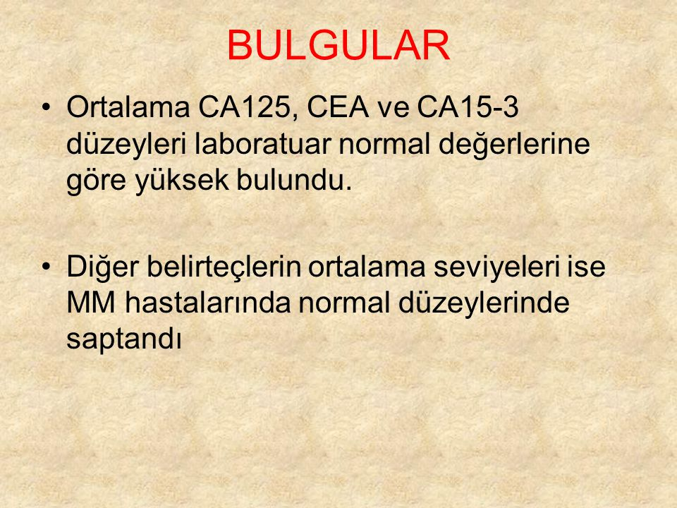 BULGULAR Ortalama CA125, CEA ve CA15-3 düzeyleri laboratuar normal değerlerine göre yüksek bulundu.