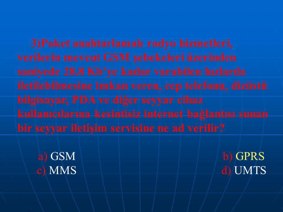 3)Paket anahtarlamalı radyo hizmetleri, verilerin mevcut GSM şebekeleri üzerinden saniyede 28.8 Kb'ye kadar varabilen hızlarda iletilebilmesine imkan veren, cep telefonu, dizüstü bilgisayar, PDA ve diğer seyyar cihaz kullanıcılarına kesintisiz internet bağlantısı sunan bir seyyar iletişim servisine ne ad verilir