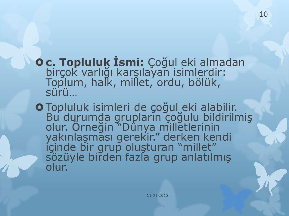 c. Topluluk İsmi: Çoğul eki almadan birçok varlığı karşılayan isimlerdir: Toplum, halk, millet, ordu, bölük, sürü…