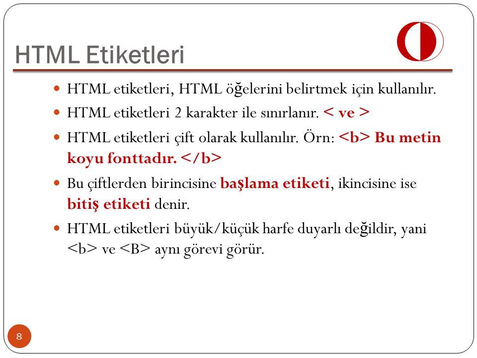HTML Etiketleri HTML etiketleri, HTML öğelerini belirtmek için kullanılır. HTML etiketleri 2 karakter ile sınırlanır. < ve >