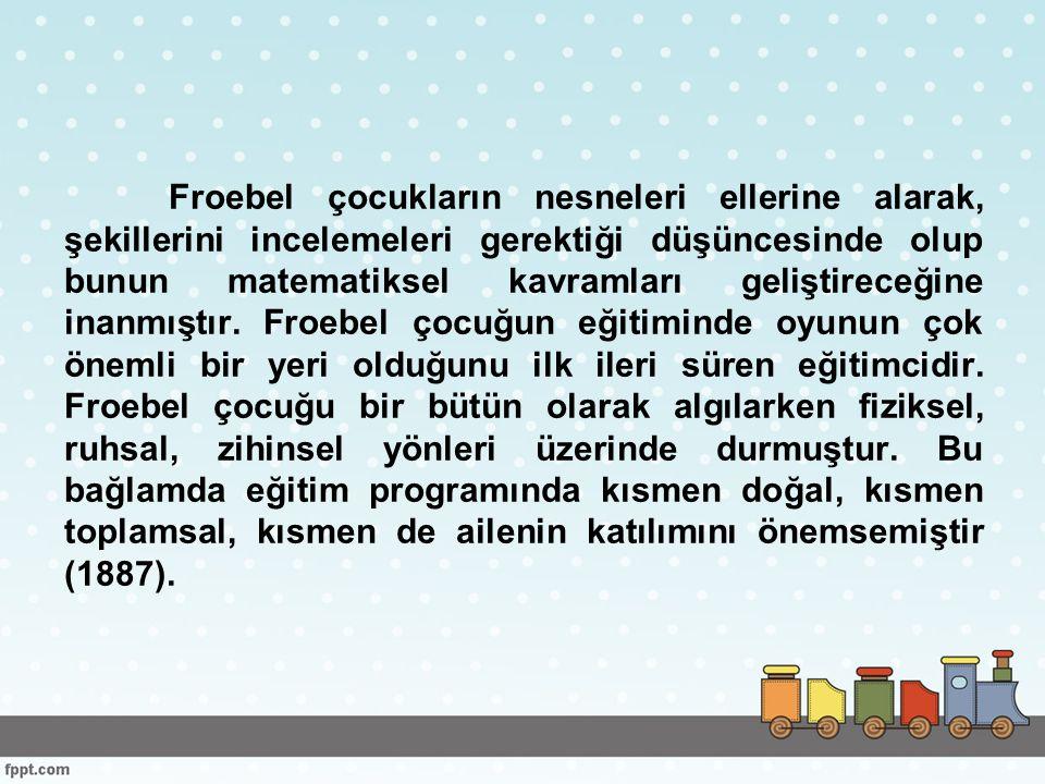 Froebel çocukların nesneleri ellerine alarak, şekillerini incelemeleri gerektiği düşüncesinde olup bunun matematiksel kavramları geliştireceğine inanmıştır.