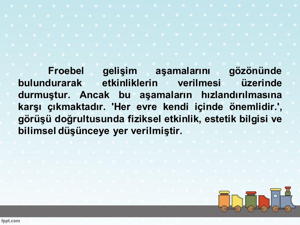 Froebel gelişim aşamalarını gözönünde bulundurarak etkinliklerin verilmesi üzerinde durmuştur.