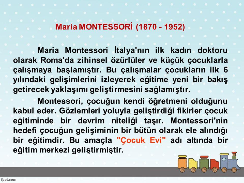 Maria MONTESSORİ (1870 - 1952) Maria Montessori İtalya nın ilk kadın doktoru olarak Roma da zihinsel özürlüler ve küçük çocuklarla çalışmaya başlamıştır.